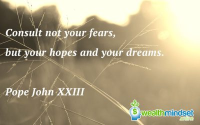Consult not your fears, but your hopes and your dreams. Pope John XXIII